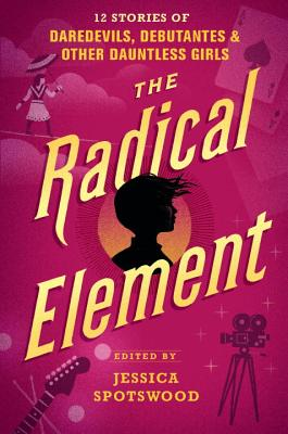 The Radical Element, edited by Jessica Spotswood